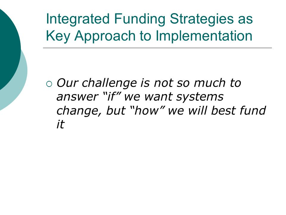 Integrated Funding Strategies as Key Approach to Implementation  Our challenge is not so much to answer if we want systems change, but how we will best fund it