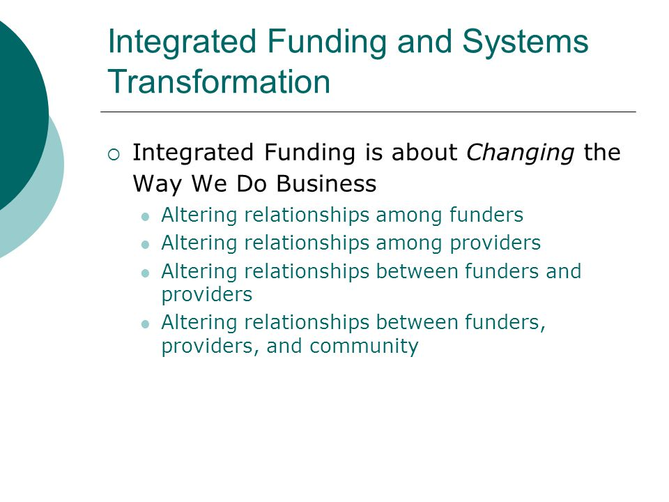 Integrated Funding and Systems Transformation  Integrated Funding is about Changing the Way We Do Business Altering relationships among funders Altering relationships among providers Altering relationships between funders and providers Altering relationships between funders, providers, and community