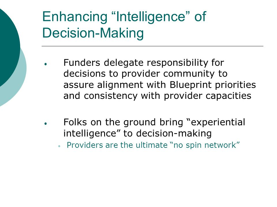 Enhancing Intelligence of Decision-Making  Funders delegate responsibility for decisions to provider community to assure alignment with Blueprint priorities and consistency with provider capacities  Folks on the ground bring experiential intelligence to decision-making  Providers are the ultimate no spin network