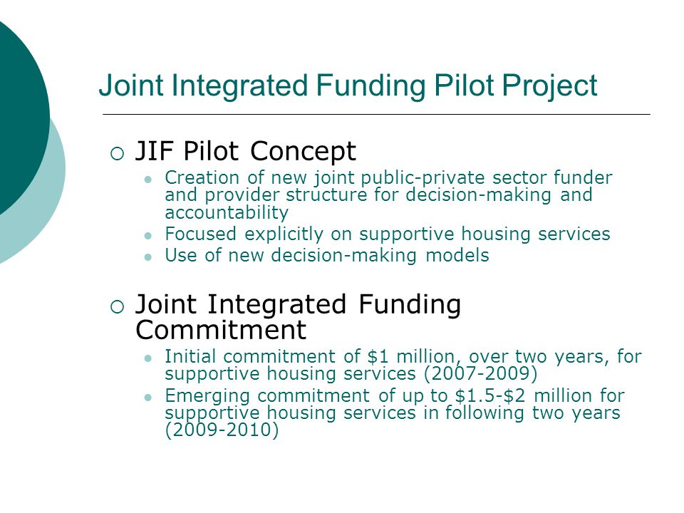 Joint Integrated Funding Pilot Project  JIF Pilot Concept Creation of new joint public-private sector funder and provider structure for decision-making and accountability Focused explicitly on supportive housing services Use of new decision-making models  Joint Integrated Funding Commitment Initial commitment of $1 million, over two years, for supportive housing services (2007-2009) Emerging commitment of up to $1.5-$2 million for supportive housing services in following two years (2009-2010)