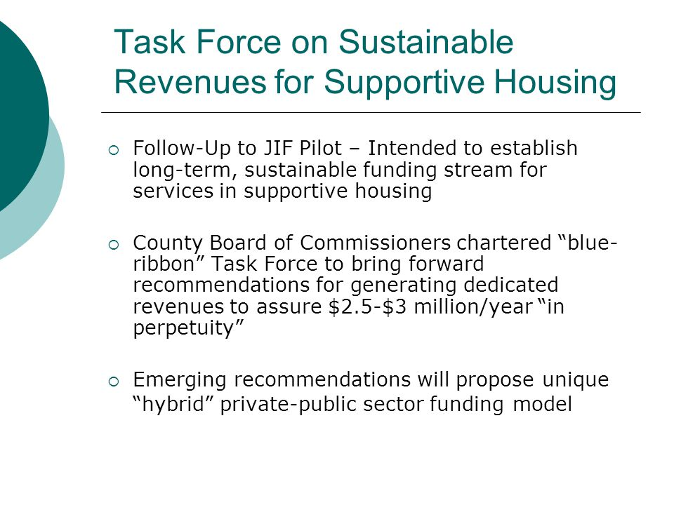 Task Force on Sustainable Revenues for Supportive Housing  Follow-Up to JIF Pilot – Intended to establish long-term, sustainable funding stream for services in supportive housing  County Board of Commissioners chartered blue- ribbon Task Force to bring forward recommendations for generating dedicated revenues to assure $2.5-$3 million/year in perpetuity  Emerging recommendations will propose unique hybrid private-public sector funding model