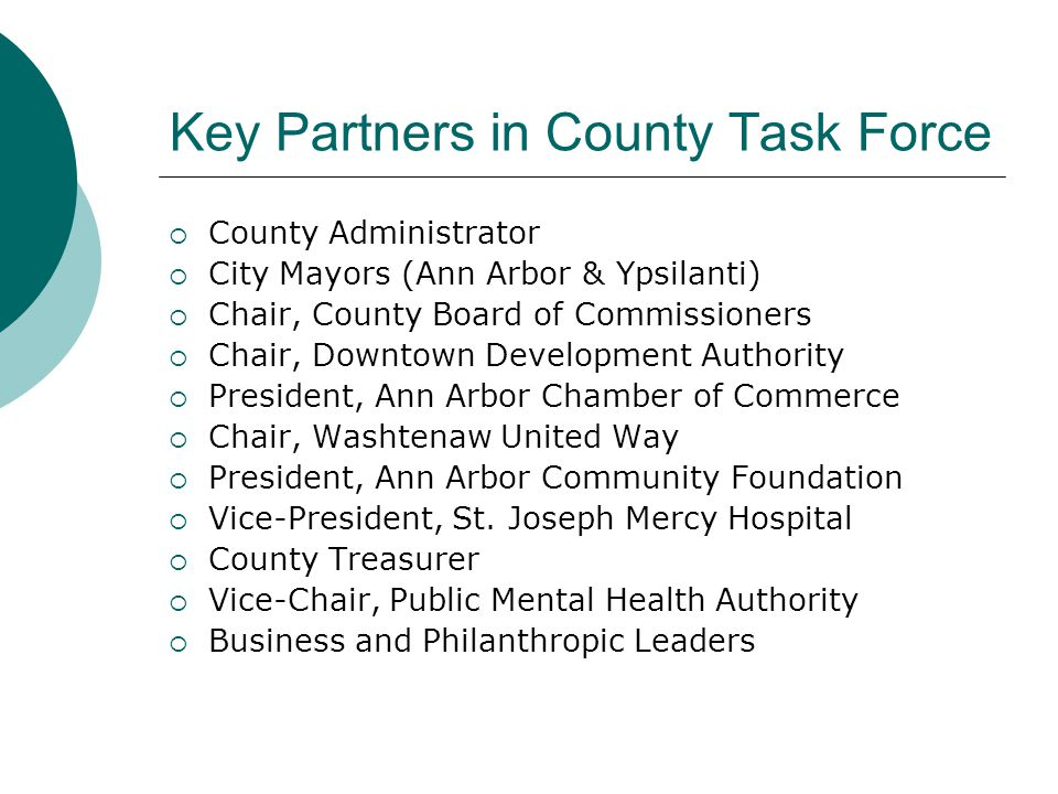 Key Partners in County Task Force  County Administrator  City Mayors (Ann Arbor & Ypsilanti)  Chair, County Board of Commissioners  Chair, Downtown Development Authority  President, Ann Arbor Chamber of Commerce  Chair, Washtenaw United Way  President, Ann Arbor Community Foundation  Vice-President, St.