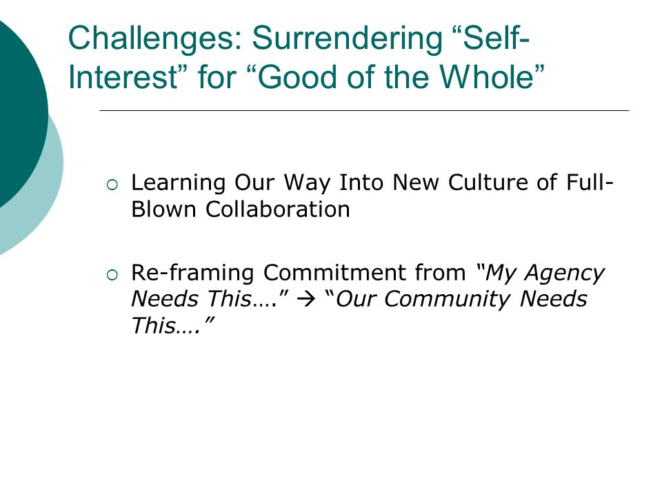 Challenges: Surrendering Self- Interest for Good of the Whole  Learning Our Way Into New Culture of Full- Blown Collaboration  Re-framing Commitment from My Agency Needs This….  Our Community Needs This….