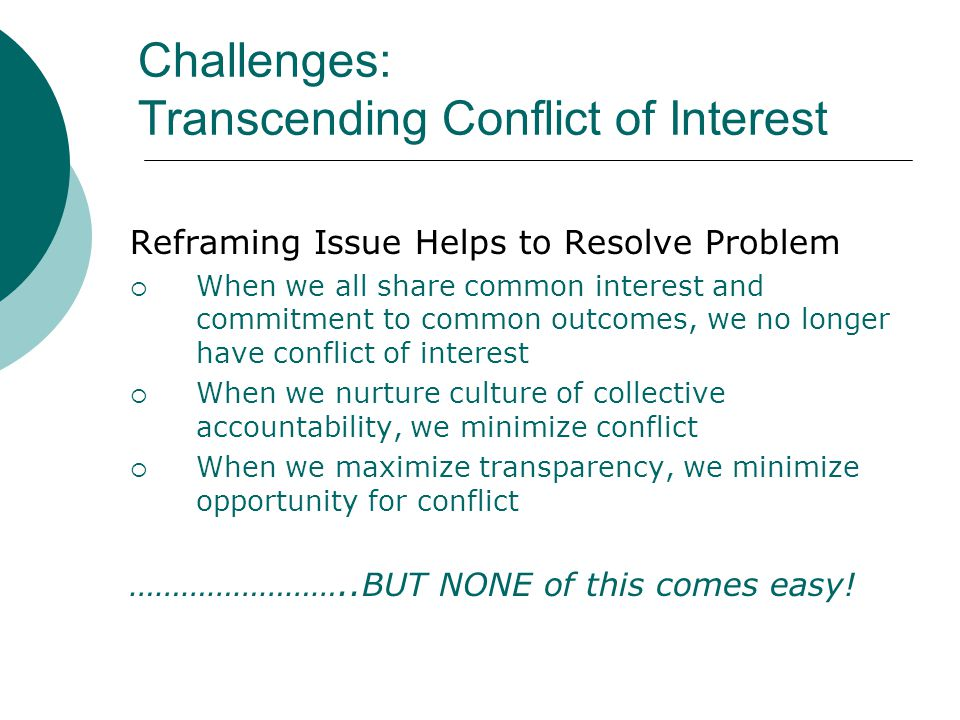Challenges: Transcending Conflict of Interest Reframing Issue Helps to Resolve Problem  When we all share common interest and commitment to common outcomes, we no longer have conflict of interest  When we nurture culture of collective accountability, we minimize conflict  When we maximize transparency, we minimize opportunity for conflict ……………………..BUT NONE of this comes easy!