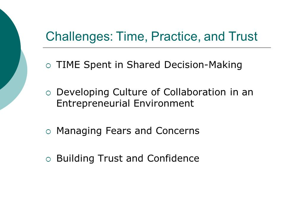 Challenges: Time, Practice, and Trust  TIME Spent in Shared Decision-Making  Developing Culture of Collaboration in an Entrepreneurial Environment  Managing Fears and Concerns  Building Trust and Confidence
