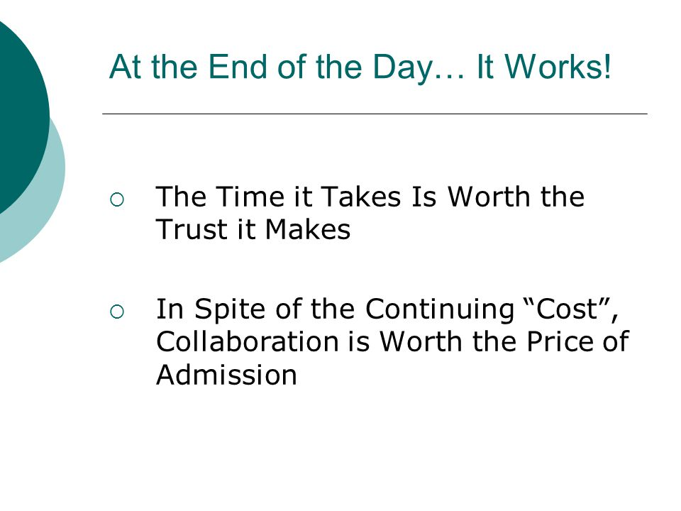 """At the End of the Day… It Works!  The Time it Takes Is Worth the Trust it Makes  In Spite of the Continuing """"Cost"""", Collaboration is Worth the Price"""
