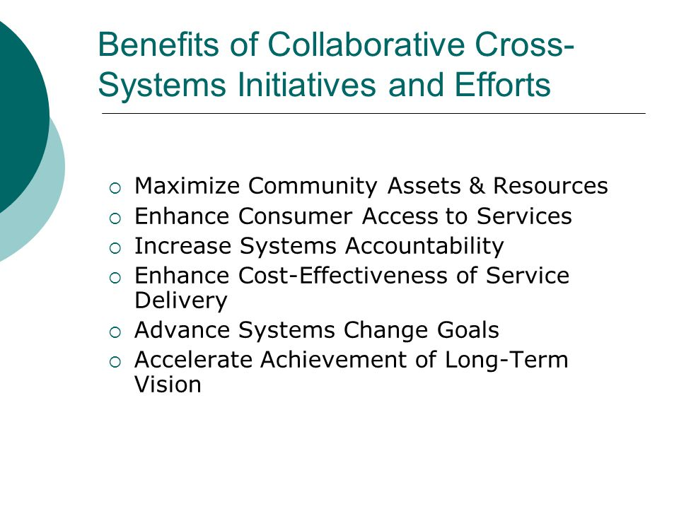 Benefits of Collaborative Cross- Systems Initiatives and Efforts  Maximize Community Assets & Resources  Enhance Consumer Access to Services  Increase Systems Accountability  Enhance Cost-Effectiveness of Service Delivery  Advance Systems Change Goals  Accelerate Achievement of Long-Term Vision