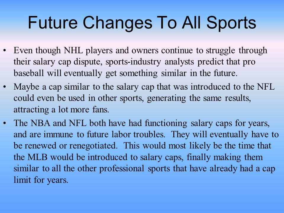 Future Changes To All Sports Even though NHL players and owners continue to struggle through their salary cap dispute, sports-industry analysts predict that pro baseball will eventually get something similar in the future.