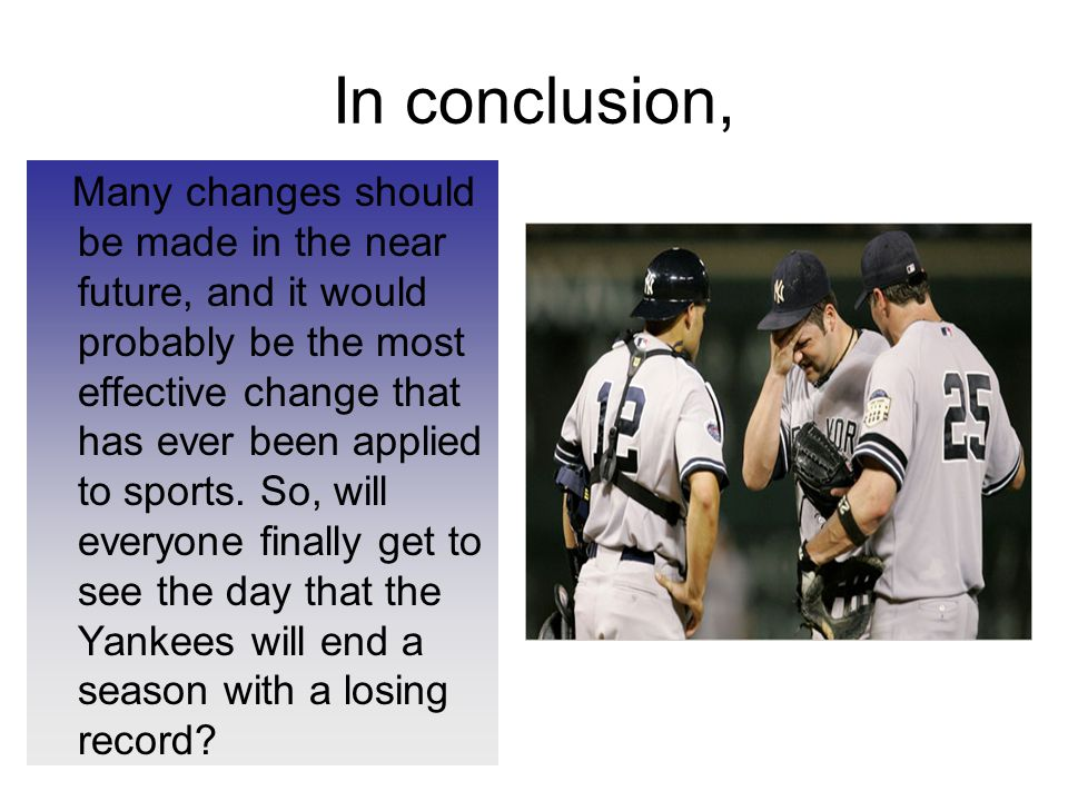 In conclusion, Many changes should be made in the near future, and it would probably be the most effective change that has ever been applied to sports.