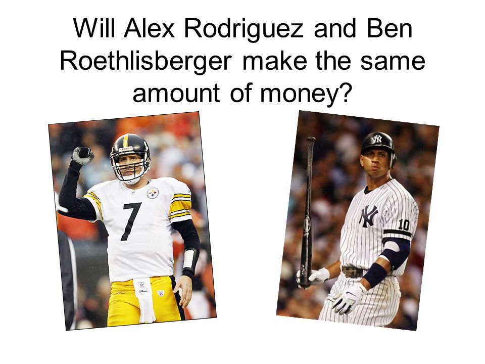Will Alex Rodriguez and Ben Roethlisberger make the same amount of money