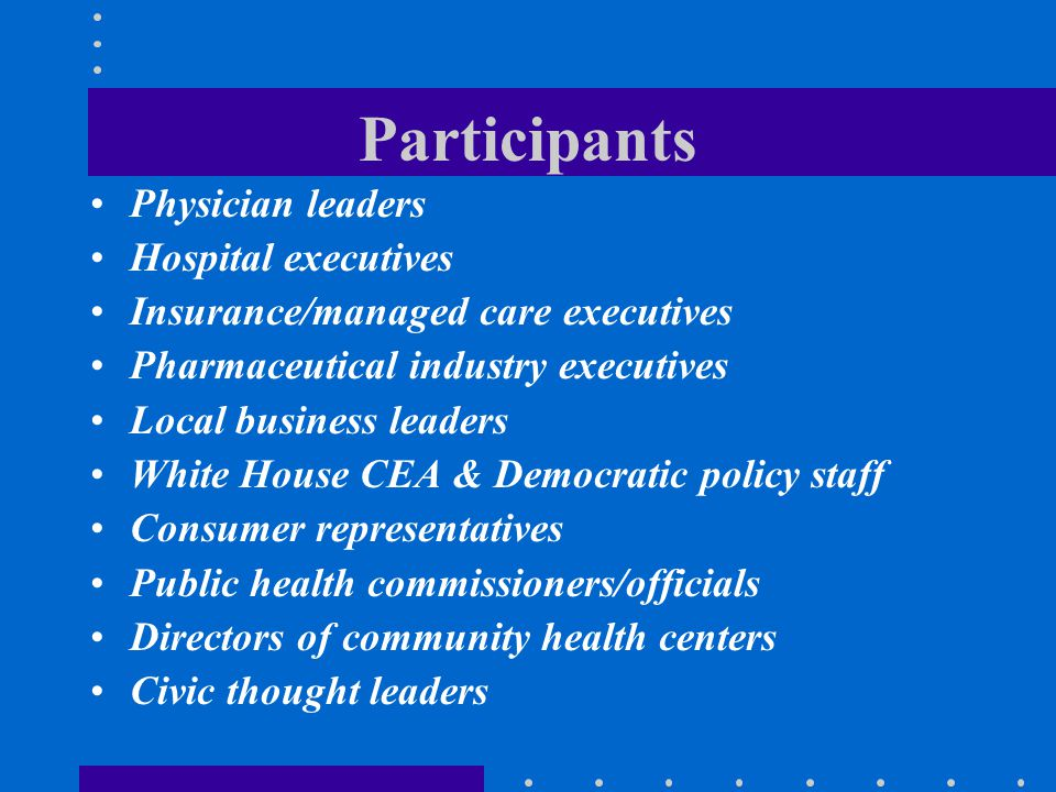 Participants Physician leaders Hospital executives Insurance/managed care executives Pharmaceutical industry executives Local business leaders White H