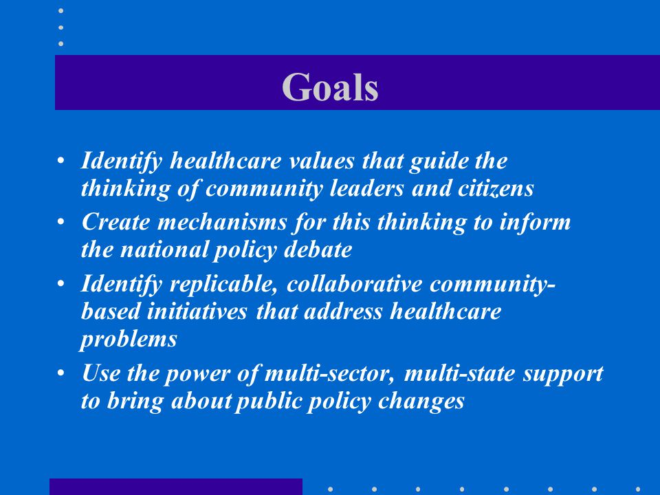 Goals Identify healthcare values that guide the thinking of community leaders and citizens Create mechanisms for this thinking to inform the national