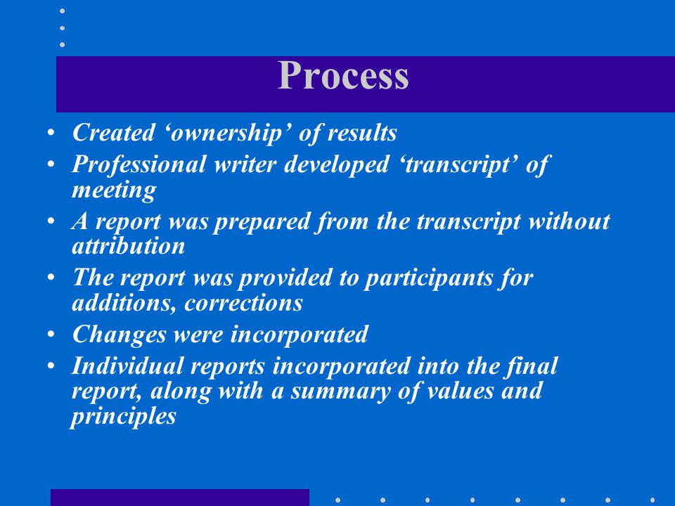Process Created 'ownership' of results Professional writer developed 'transcript' of meeting A report was prepared from the transcript without attribu