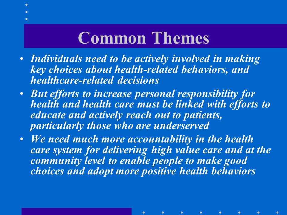 Common Themes Individuals need to be actively involved in making key choices about health-related behaviors, and healthcare-related decisions But effo