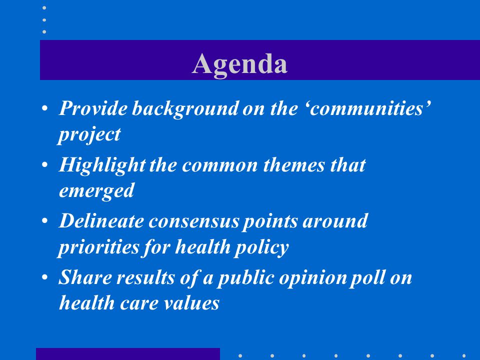 Agenda Provide background on the 'communities' project Highlight the common themes that emerged Delineate consensus points around priorities for healt