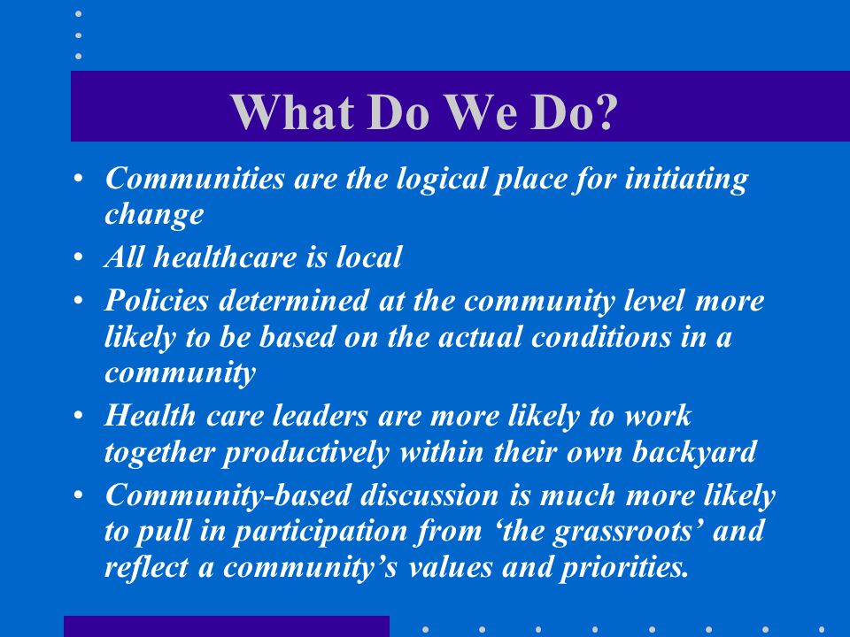 What Do We Do? Communities are the logical place for initiating change All healthcare is local Policies determined at the community level more likely