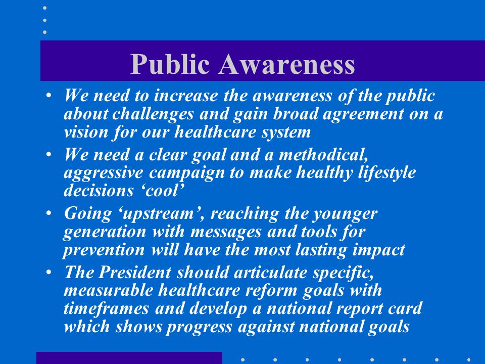 Public Awareness We need to increase the awareness of the public about challenges and gain broad agreement on a vision for our healthcare system We ne