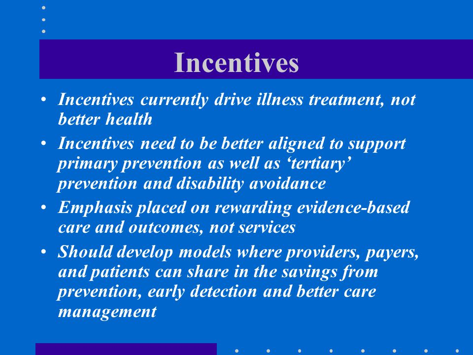 Incentives Incentives currently drive illness treatment, not better health Incentives need to be better aligned to support primary prevention as well