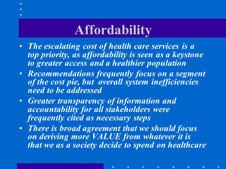 Affordability The escalating cost of health care services is a top priority, as affordability is seen as a keystone to greater access and a healthier