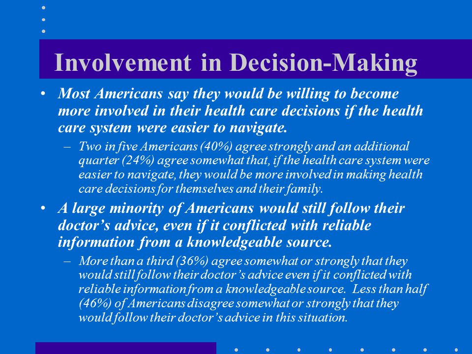 Involvement in Decision-Making Most Americans say they would be willing to become more involved in their health care decisions if the health care syst