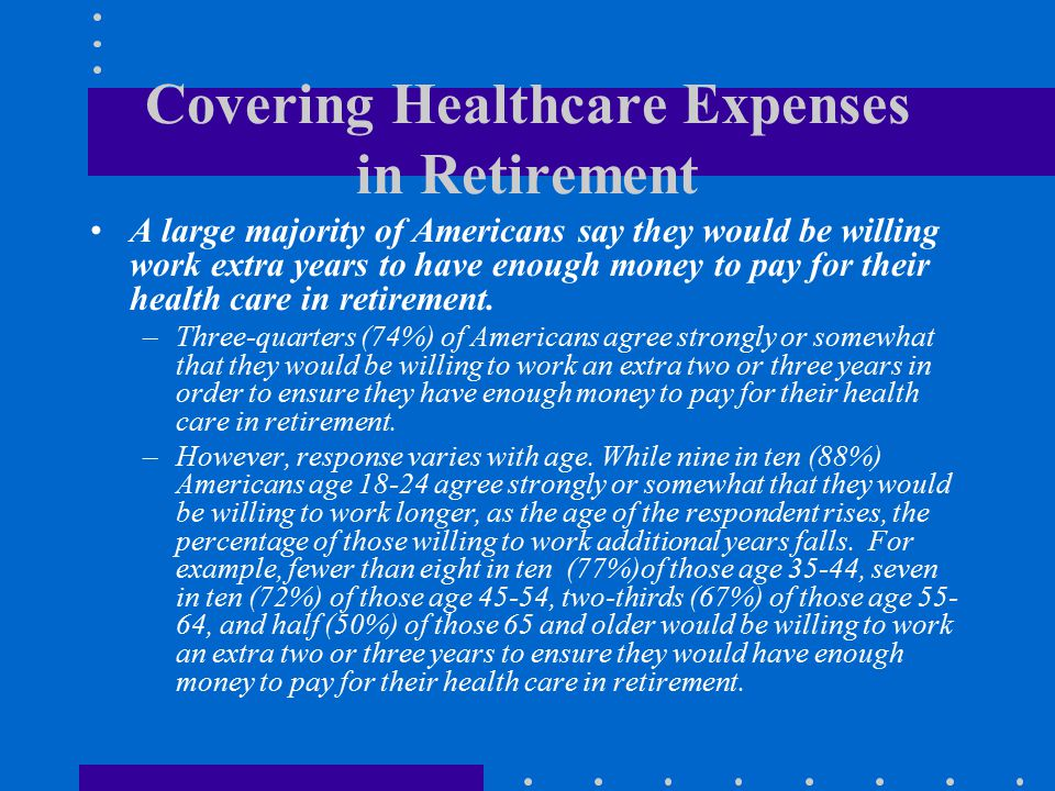 Covering Healthcare Expenses in Retirement A large majority of Americans say they would be willing work extra years to have enough money to pay for th