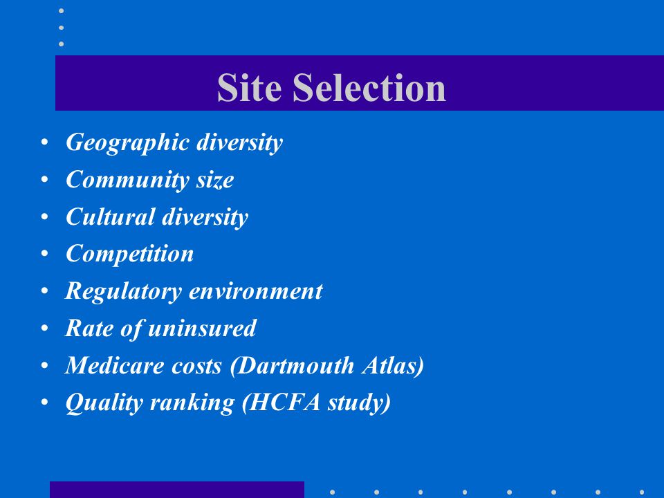 Site Selection Geographic diversity Community size Cultural diversity Competition Regulatory environment Rate of uninsured Medicare costs (Dartmouth A