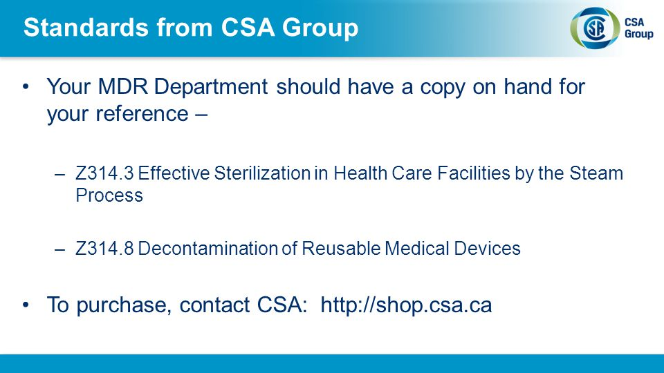 Standards from CSA Group Your MDR Department should have a copy on hand for your reference – –Z314.3 Effective Sterilization in Health Care Facilities