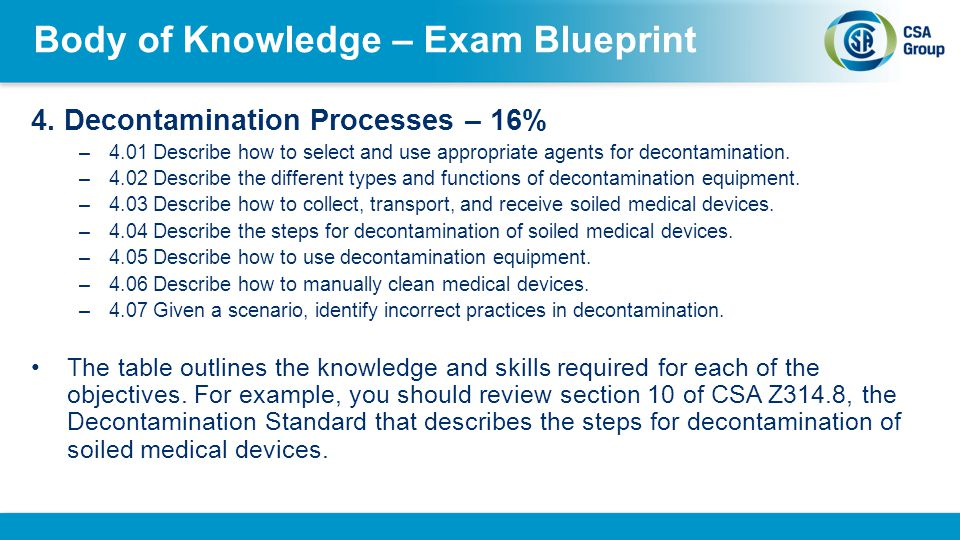 Body of Knowledge – Exam Blueprint 4. Decontamination Processes – 16% –4.01 Describe how to select and use appropriate agents for decontamination. –4.