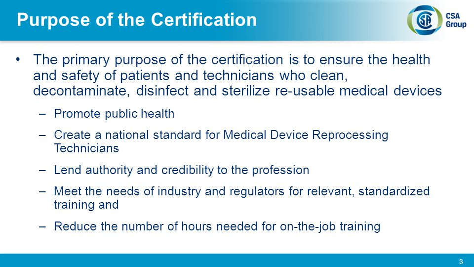 Purpose of the Certification The primary purpose of the certification is to ensure the health and safety of patients and technicians who clean, decont
