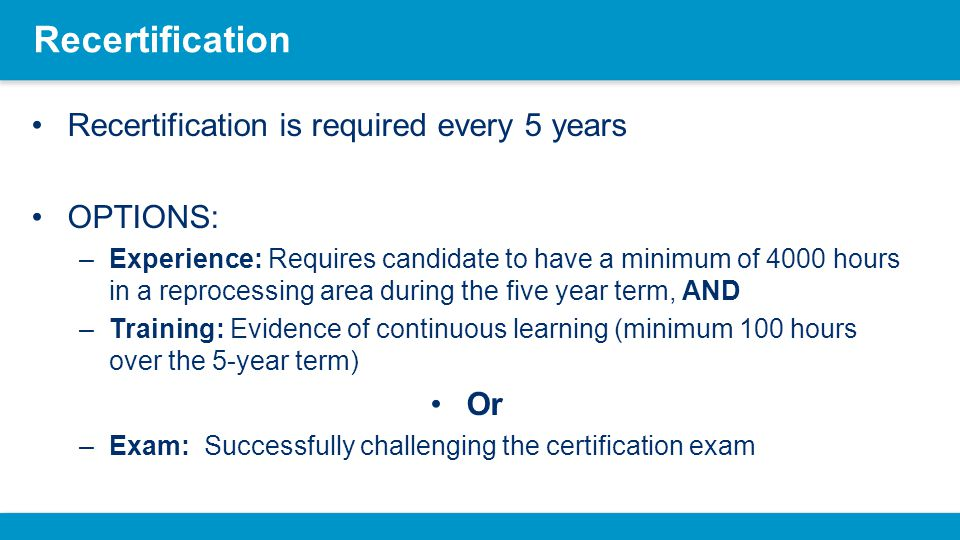 Recertification Recertification is required every 5 years OPTIONS: –Experience: Requires candidate to have a minimum of 4000 hours in a reprocessing a