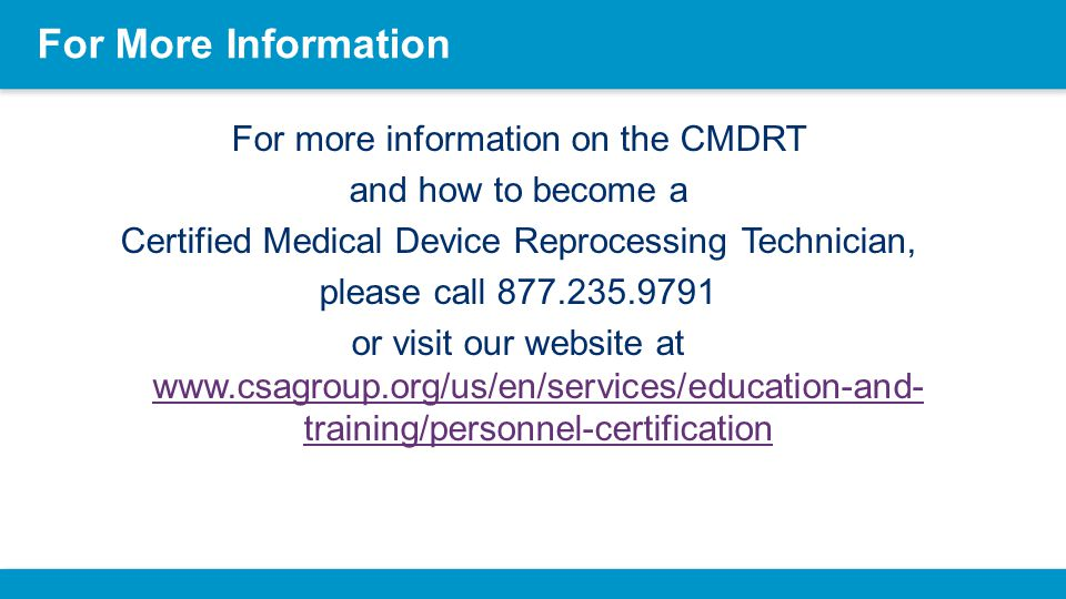For More Information For more information on the CMDRT and how to become a Certified Medical Device Reprocessing Technician, please call 877.235.9791