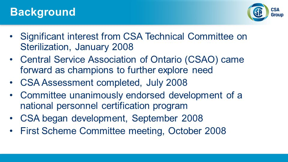 Background Significant interest from CSA Technical Committee on Sterilization, January 2008 Central Service Association of Ontario (CSAO) came forward