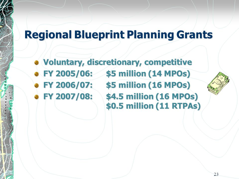 23 Regional Blueprint Planning Grants Voluntary, discretionary, competitive FY 2005/06: $5 million (14 MPOs) FY 2006/07: $5 million (16 MPOs) FY 2007/08: $4.5 million (16 MPOs) $0.5 million (11 RTPAs)