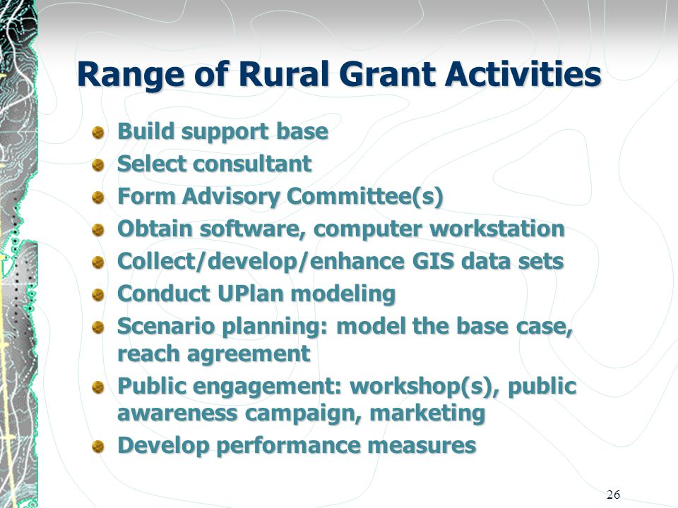 26 Range of Rural Grant Activities Build support base Select consultant Form Advisory Committee(s) Obtain software, computer workstation Collect/develop/enhance GIS data sets Conduct UPlan modeling Scenario planning: model the base case, reach agreement Public engagement: workshop(s), public awareness campaign, marketing Develop performance measures