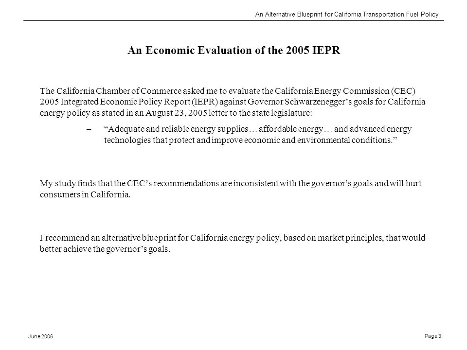 An Alternative Blueprint for California Transportation Fuel Policy June 2006 Page 3 An Economic Evaluation of the 2005 IEPR The California Chamber of Commerce asked me to evaluate the California Energy Commission (CEC) 2005 Integrated Economic Policy Report (IEPR) against Governor Schwarzenegger's goals for California energy policy as stated in an August 23, 2005 letter to the state legislature: – Adequate and reliable energy supplies… affordable energy… and advanced energy technologies that protect and improve economic and environmental conditions. My study finds that the CEC's recommendations are inconsistent with the governor's goals and will hurt consumers in California.
