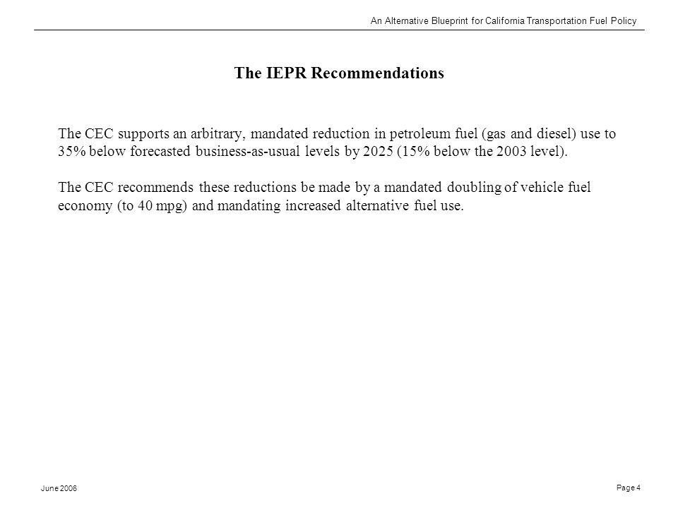 An Alternative Blueprint for California Transportation Fuel Policy June 2006 Page 4 The IEPR Recommendations The CEC supports an arbitrary, mandated reduction in petroleum fuel (gas and diesel) use to 35% below forecasted business-as-usual levels by 2025 (15% below the 2003 level).