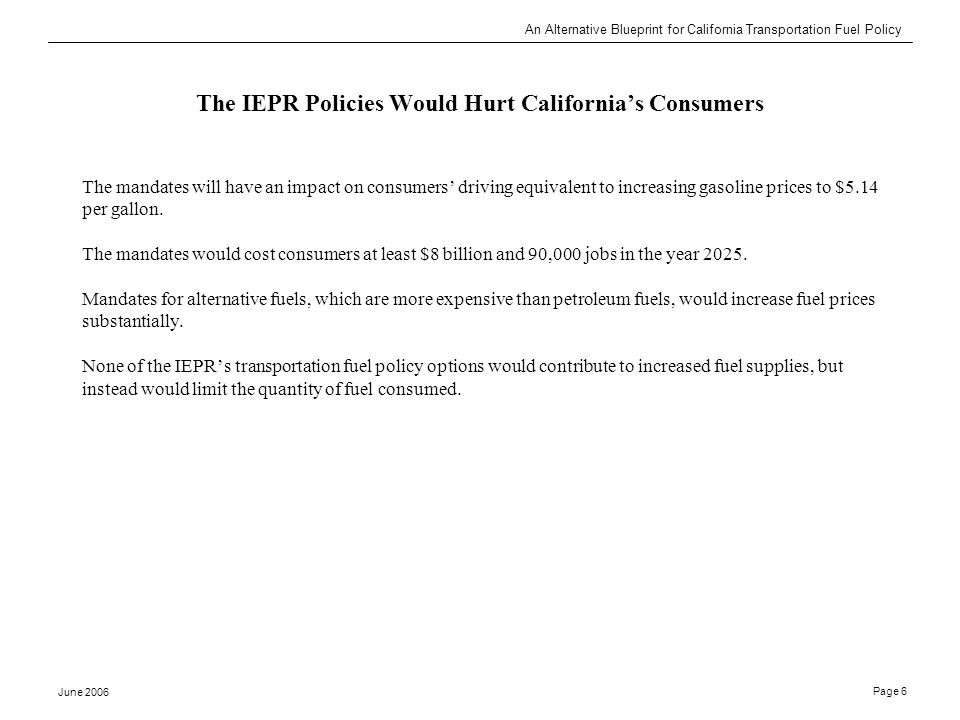An Alternative Blueprint for California Transportation Fuel Policy June 2006 Page 6 The IEPR Policies Would Hurt California's Consumers The mandates will have an impact on consumers' driving equivalent to increasing gasoline prices to $5.14 per gallon.