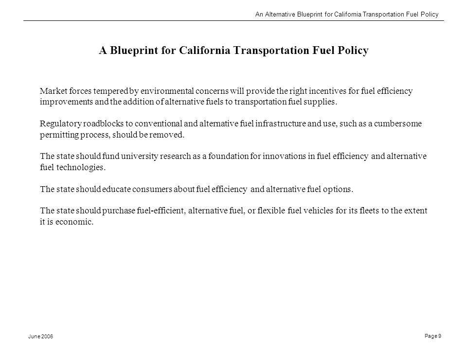 An Alternative Blueprint for California Transportation Fuel Policy June 2006 Page 9 A Blueprint for California Transportation Fuel Policy Market forces tempered by environmental concerns will provide the right incentives for fuel efficiency improvements and the addition of alternative fuels to transportation fuel supplies.