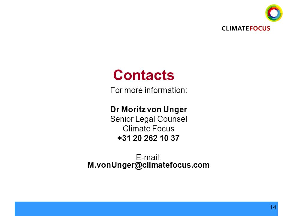 14 Contacts For more information: Dr Moritz von Unger Senior Legal Counsel Climate Focus +31 20 262 10 37 E-mail: M.vonUnger@climatefocus.com