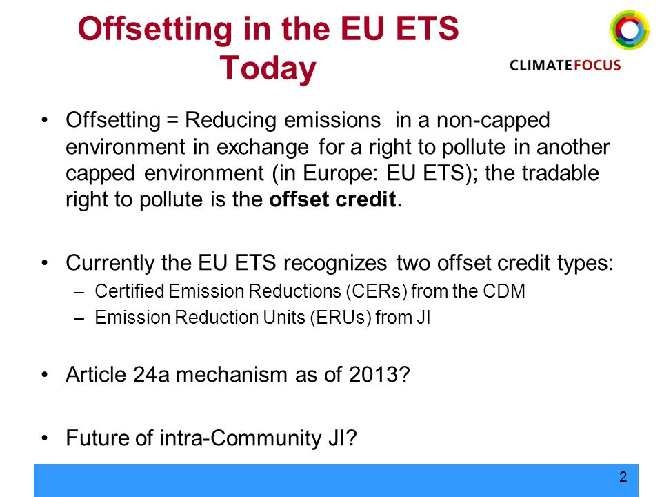 2 Offsetting in the EU ETS Today Offsetting = Reducing emissions in a non-capped environment in exchange for a right to pollute in another capped envi