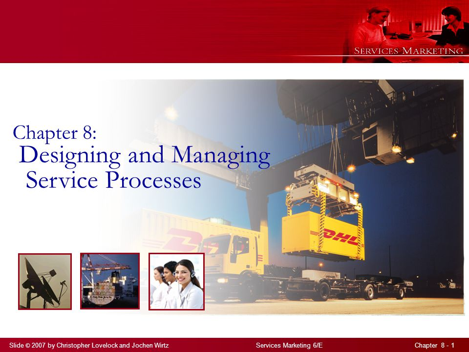 Slide © 2007 by Christopher Lovelock and Jochen Wirtz Services Marketing 6/E Chapter 8 - 1 Chapter 8: Designing and Managing Service Processes