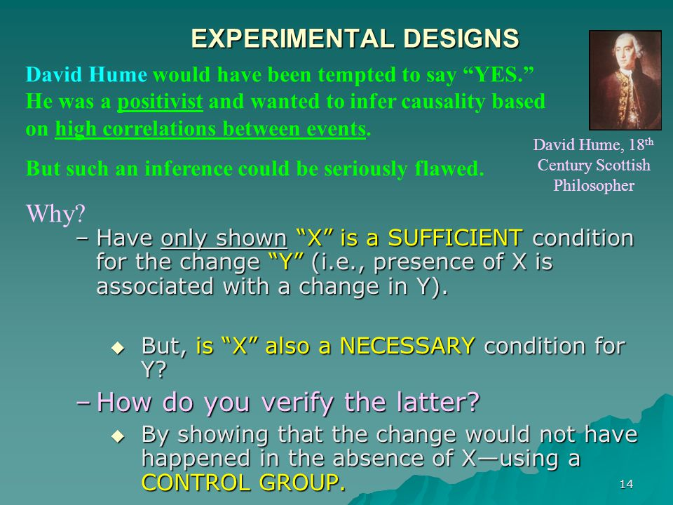 "14 EXPERIMENTAL DESIGNS –Have only shown ""X"" is a SUFFICIENT condition for the change ""Y"" (i.e., presence of X is associated with a change in Y).  Bu"