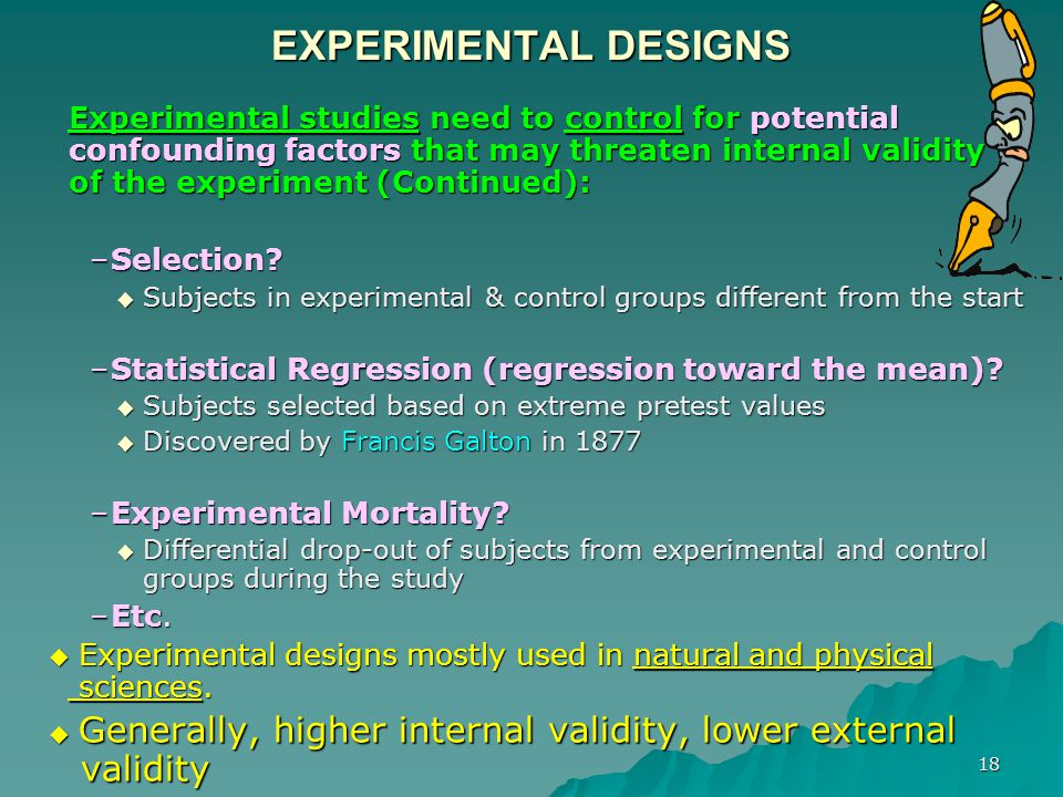18 EXPERIMENTAL DESIGNS Experimental studies need to control for potential confounding factors that may threaten internal validity of the experiment (