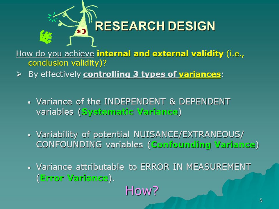 6 Effective Research Design –MAXimize Systematic Variance – MINimize Error Variance – CONtrol Variance of Nuisance/Extraneous/ Exogenous/Confounding variables  Guiding principle for effective control of variances (and, thus, effective research design) is: The MAXMINCON Principle