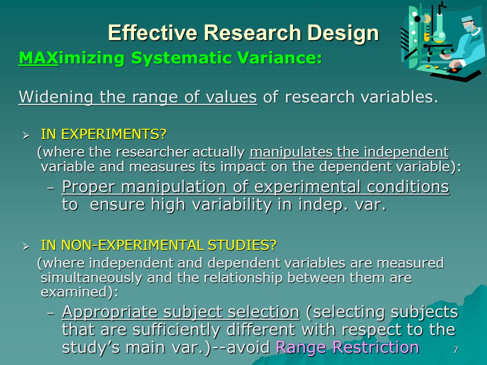 8 Effective Research Design  Sources of error variance: – Poorly designed measurement instruments (instrumentation error) – Error emanating from study subjects (e.g., response error) – Contextual factors that reduce a sound/accurate measurement instrument's capacity to measure accurately.