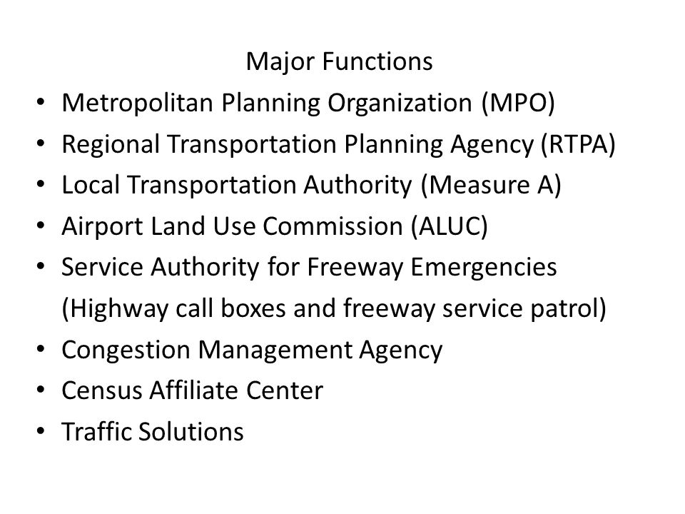 Major Functions Metropolitan Planning Organization (MPO) Regional Transportation Planning Agency (RTPA) Local Transportation Authority (Measure A) Air