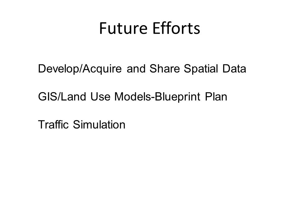 Future Efforts Develop/Acquire and Share Spatial Data GIS/Land Use Models-Blueprint Plan Traffic Simulation