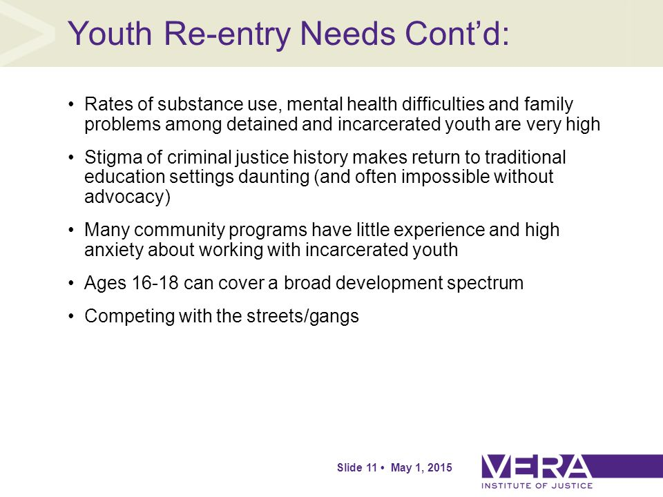 Slide 11 May 1, 2015 Youth Re-entry Needs Cont'd: Rates of substance use, mental health difficulties and family problems among detained and incarcerated youth are very high Stigma of criminal justice history makes return to traditional education settings daunting (and often impossible without advocacy) Many community programs have little experience and high anxiety about working with incarcerated youth Ages 16-18 can cover a broad development spectrum Competing with the streets/gangs