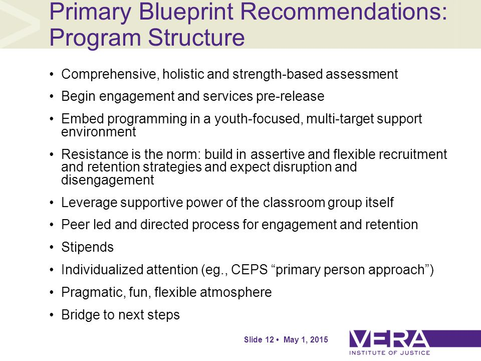 Slide 12 May 1, 2015 Primary Blueprint Recommendations: Program Structure Comprehensive, holistic and strength-based assessment Begin engagement and services pre-release Embed programming in a youth-focused, multi-target support environment Resistance is the norm: build in assertive and flexible recruitment and retention strategies and expect disruption and disengagement Leverage supportive power of the classroom group itself Peer led and directed process for engagement and retention Stipends Individualized attention (eg., CEPS primary person approach ) Pragmatic, fun, flexible atmosphere Bridge to next steps