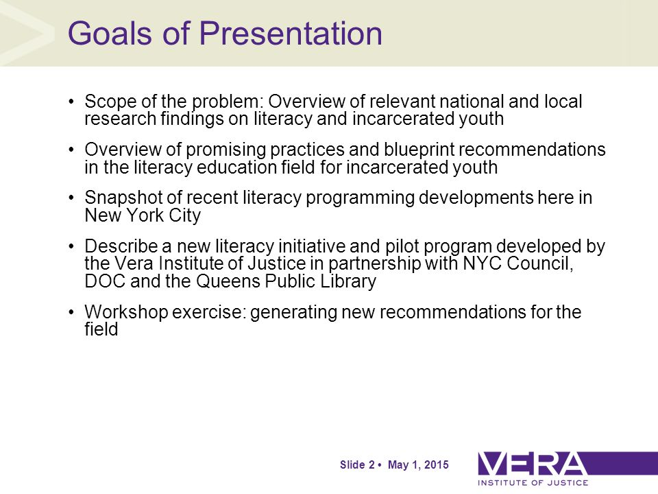 Slide 2 May 1, 2015 Goals of Presentation Scope of the problem: Overview of relevant national and local research findings on literacy and incarcerated youth Overview of promising practices and blueprint recommendations in the literacy education field for incarcerated youth Snapshot of recent literacy programming developments here in New York City Describe a new literacy initiative and pilot program developed by the Vera Institute of Justice in partnership with NYC Council, DOC and the Queens Public Library Workshop exercise: generating new recommendations for the field